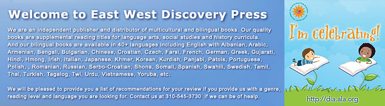 We are an independent publisher and distributor of multicultural and bilingual books. Our quality books are supplemental reading titles for language arts, social studies and history curricula. And our bilingual books are available in 40 + languages including English with Albanian, Arabic, Armenian, Bengali, Bulgarian, Chinese, Croatian, Czech, Farsi, French, German, Greek, Gujarati, Hindi, Hmong, Irish, Italian, Japanese, Khmer, Korean, Kurdish, Panjabi, Patois, Portuguese, Polish, , Romanian, Russian, Serbo-Croatian, Shona, Somali, Spanish, Swahili, Swedish, Tamil, Thai, Turkish, Tagalog, Twi, Urdu, Vietnamese, Yoruba, etc.